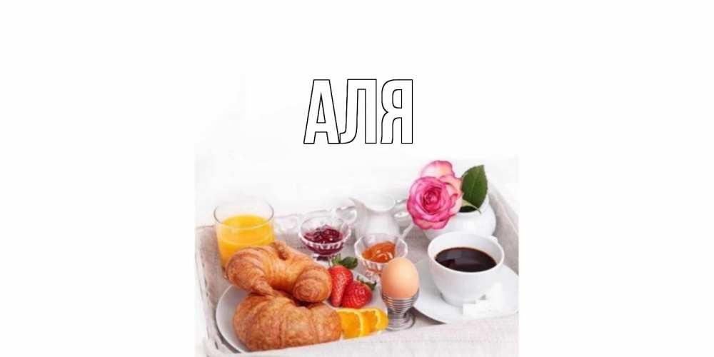 Открытка на каждый день с именем, Аля Главная завтрак Прикольная открытка с пожеланием онлайн скачать бесплатно