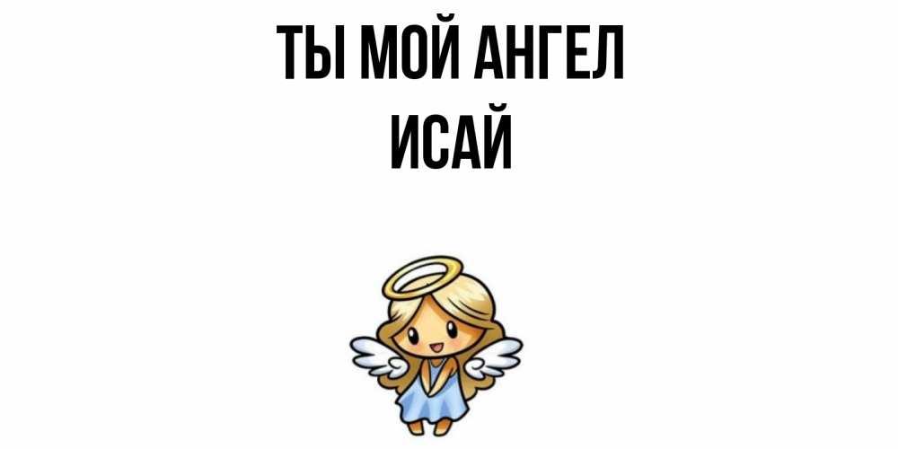 Открытка на каждый день с именем, Исай Ты мой ангел ангел Прикольная открытка с пожеланием онлайн скачать бесплатно