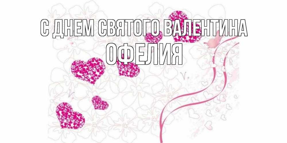 Открытка на каждый день с именем, Офелия С днем Святого Валентина подписать валентинку именем онлайн к 14 февраля Прикольная открытка с пожеланием онлайн скачать бесплатно