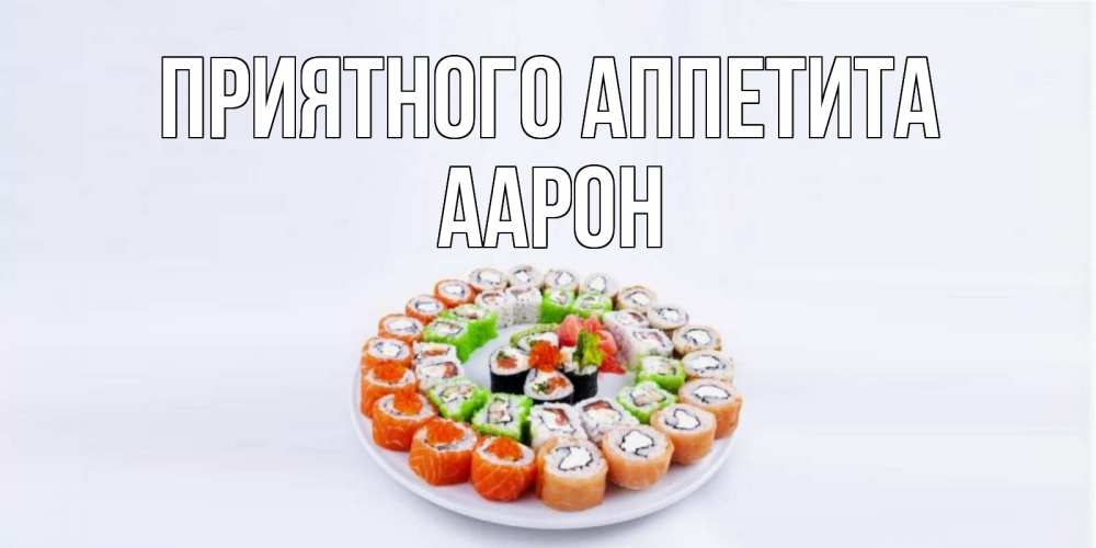 Открытка на каждый день с именем, Аарон Приятного аппетита суши Прикольная открытка с пожеланием онлайн скачать бесплатно