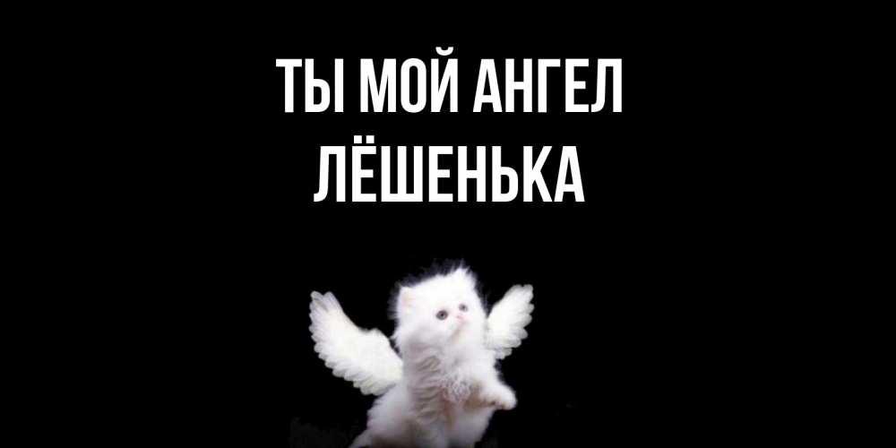 Открытка с именем Лёшенька Ты мой ангел
