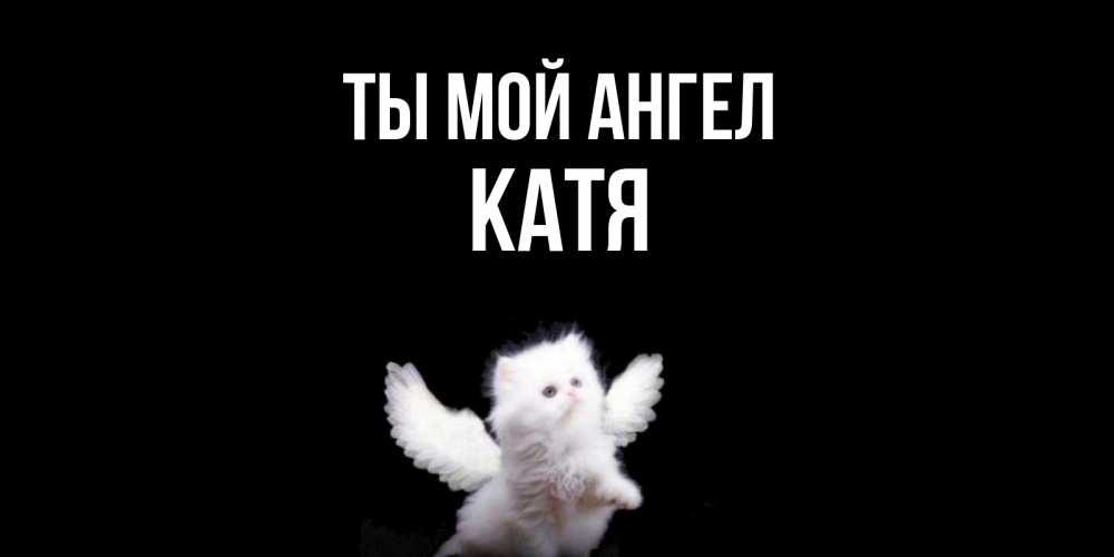 Открытка с именем Катя Ты мой ангел