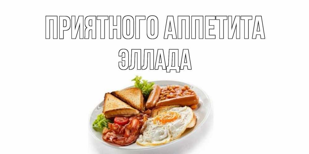 Открытка на каждый день с именем, Эллада Приятного аппетита завтрак Прикольная открытка с пожеланием онлайн скачать бесплатно