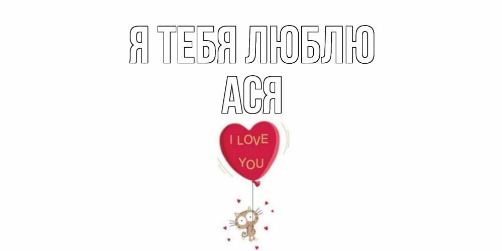 Открытка на каждый день с именем, Ася Я тебя люблю кот, сердце Прикольная открытка с пожеланием онлайн скачать бесплатно